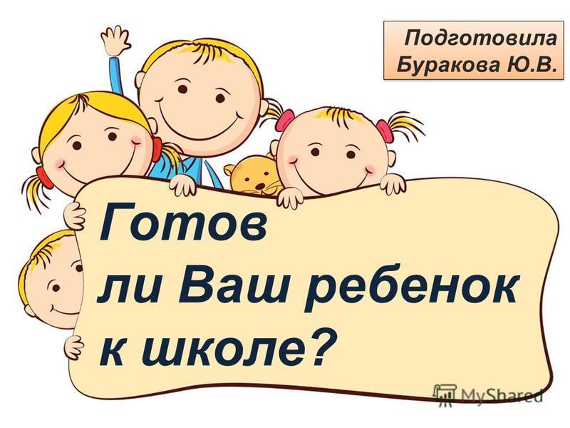 Готов ли Ваш ребенок к школе? Подготовила Буракова Ю.В.