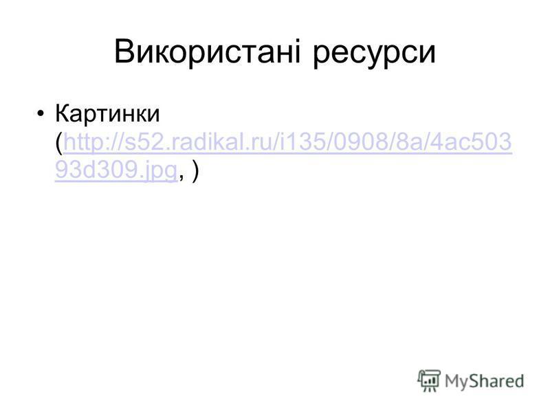Використані ресурсы Картинки (http://s52.radikal.ru/i135/0908/8a/4ac503 93d309.jpg, )http://s52.radikal.ru/i135/0908/8a/4ac503 93d309.jpg