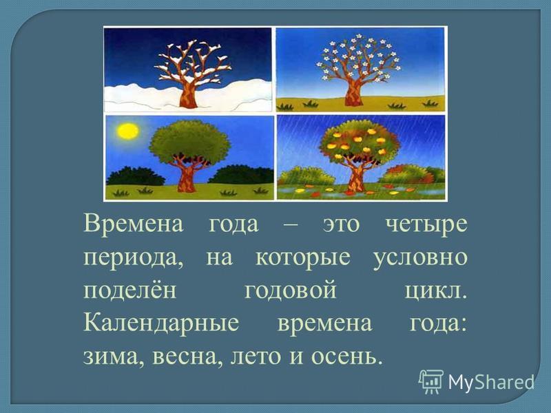 Времена года – это четыре периода, на которые условно поделён годовой цикл. Календарные времена года: зима, весна, лето и осень.