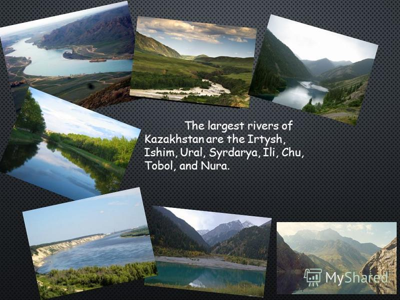 The largest rivers of Kazakhstan are the Irtysh, Ishim, Ural, Syrdarya, Ili, Chu, Tobol, and Nura.