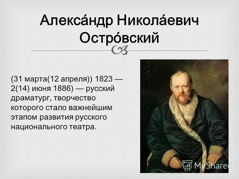 Алекса́ндр Никола́евич Остро́всякий (31 марта(12 апреля)) 1823 2(14) июня 1886) русский драматург, творчество которого стало важнейшим этапом развития русского национального театра.