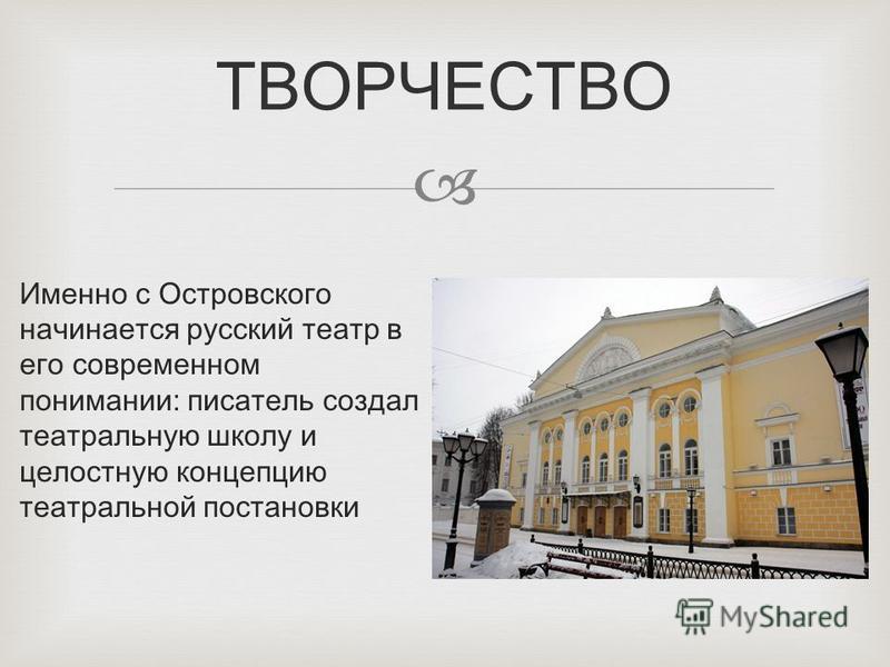 Именно с Островского начинается русский театр в его современном понимании: писатель создал театральную школу и целостную концепцию театральной постановки ТВОРЧЕСТВО