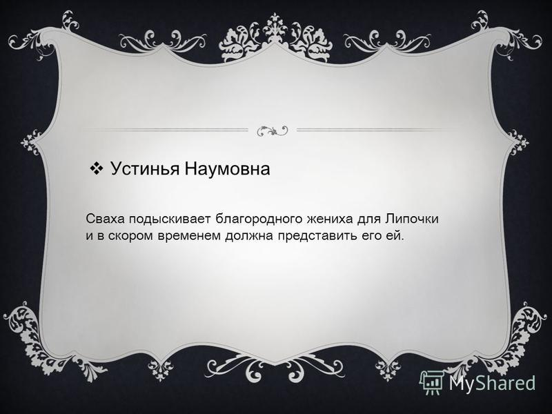 Устинья Наумовна Сваха подыскивает благородного жениха для Липочки и в скором временем должна представить его ей.