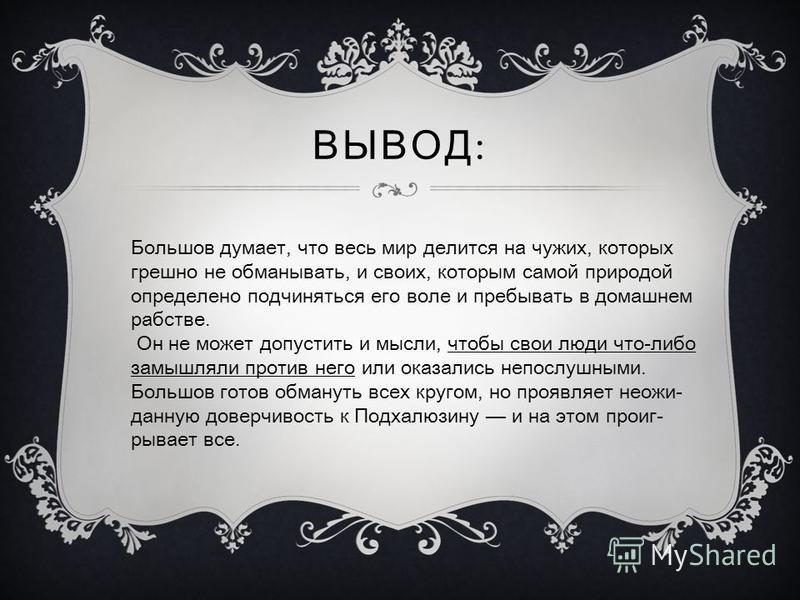 Большов думает, что весь мир делится на чужих, которых грешно не обманывать, и своих, которым самой природой определено подчиняться его воле и пребывать в домашнем рабстве. Он не может допустить и мысли, чтобы свои люди что-либо замышляли против него