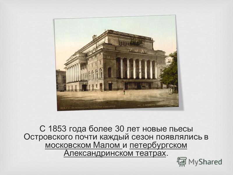 С 1853 года более 30 лет новые пьесы Островского почти каждый сезон появлялись в московском Малом и петербургском Александринском театрах.