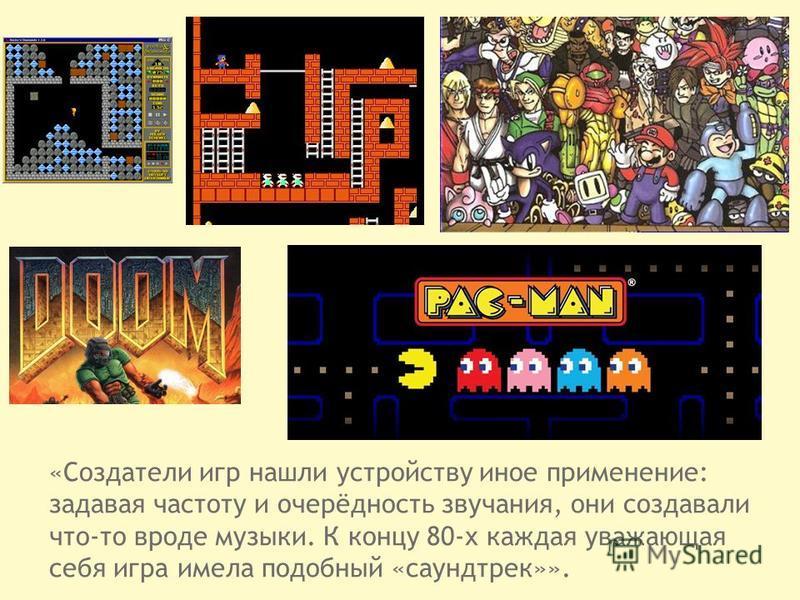 «Создатели игр нашли устройству иное применение: задавая частоту и очерёдность звучания, они создавали что-то вроде музыки. К концу 80-х каждая уважающая себя игра имела подобный «саундтрек»».