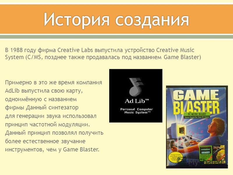 В 1988 году фирма Creative Labs выпустила устройство Creative Music System (С/MS, позднее также продавалась под названием Game Blaster) Примерно в это же время компания AdLib выпустила свою карту, одноимённую с названием фирмы Данный синтезатор для г