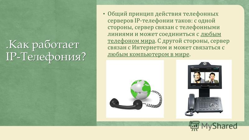.Как работает IP-Телефония?.Как работает IP-Телефония? Общий принцип действия телефонных серверов IP-телефонииии таков: с одной стороны, сервер связан с телефонными линиями и может соединиться с любым телефоном мира. С другой стороны, сервер связан с