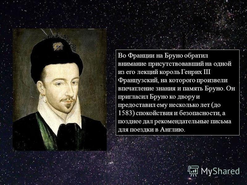 Во Франции на Бруно обратил внимание присутствовавший на одной из его лекций король Генрих III Французский, на которого произвели впечатление знания и память Бруно. Он пригласил Бруно ко двору и предоставил ему несколько лет (до 1583) спокойствия и б