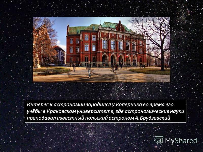 к Краковский университет Интерес к астрономии зародился у Коперника во время его учёбы в Краковском университете, где астрономические науки преподавал известный польский астроном А.Брудзевский