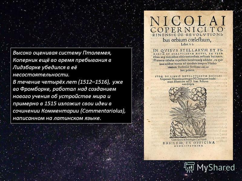 Высоко оценивая систему Птолемея, Коперник ещё во время пребывания в Лидзбарке убедился в её несостоятельности. В течение четырёх лет (1512–1516), уже во Фромборке, работал над созданием нового учения об устройстве мира и примерно в 1515 изложил свои