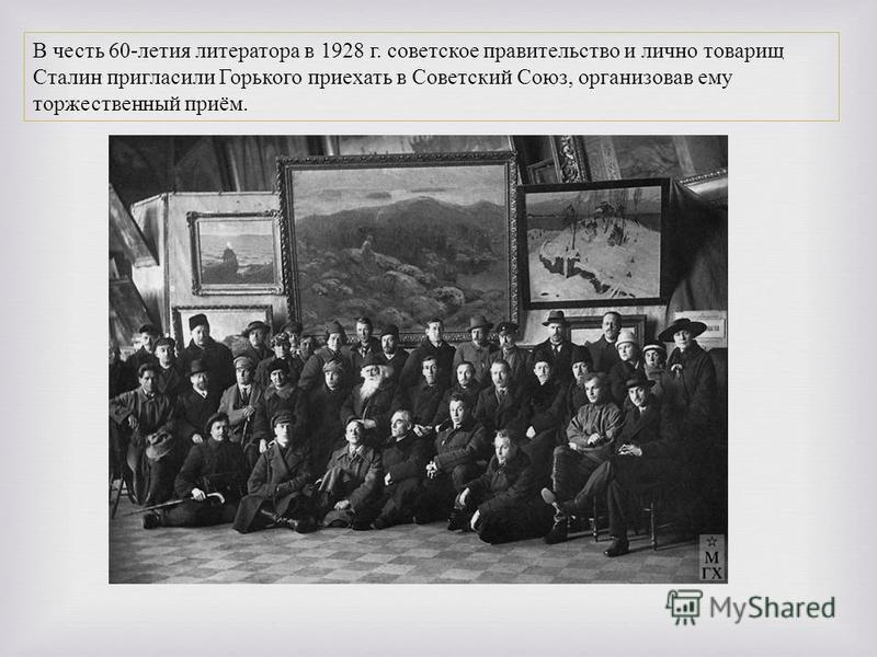 В честь 60- летия литератора в 1928 г. советское правительство и лично товарищ Сталин пригласили Горького приехать в Советский Союз, организовав ему торжественный приём.