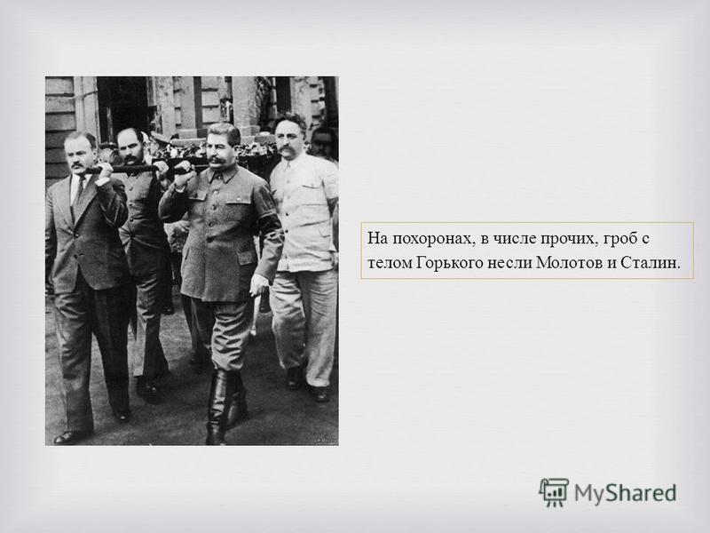 На похоронах, в числе прочих, гроб с телом Горького несли Молотов и Сталин.