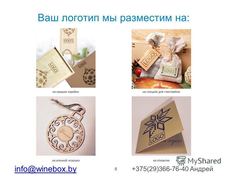 8 Ваш логотип мы разместим на: на елочной игрушке на специях для глинтвейна на крышке коробки на открытке info@winebox.by +375(29)366-76-40 Андрей