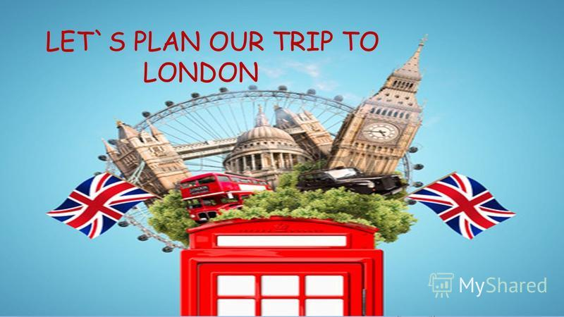 LET`S PLAN OUR TRIP TO LONDON