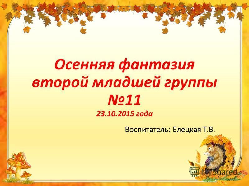 Осенняя фантазия второй младшей группы 11 23.10.2015 года Воспитатель: Елецкая Т.В.