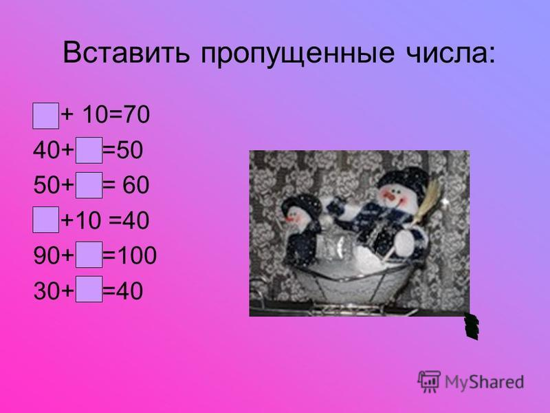 Вставить пропущенные числа: + 10=70 40+ =50 50+ = 60 +10 =40 90+ =100 30+ =40