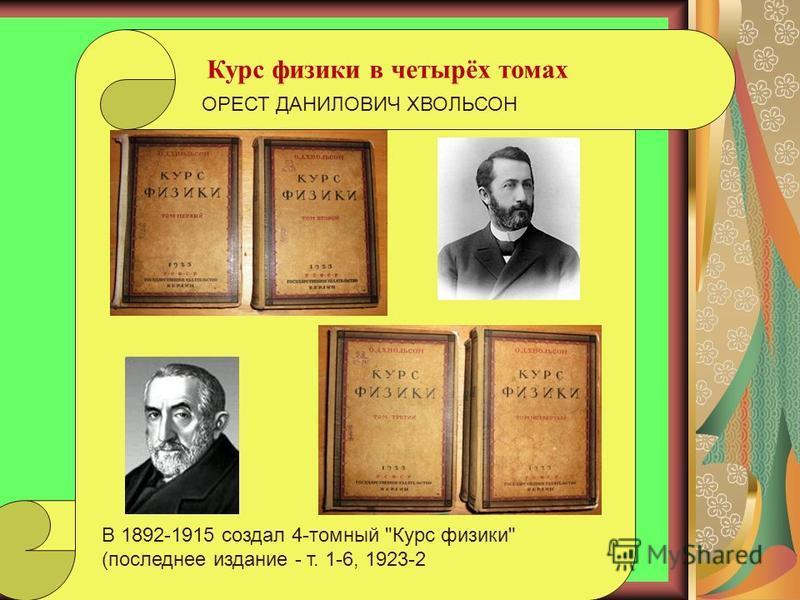 Курс физики в четырёх томах В 1892-1915 создал 4-томный Курс физики (последнее издание - т. 1-6, 1923-2 ОРЕСТ ДАНИЛОВИЧ ХВОЛЬСОН