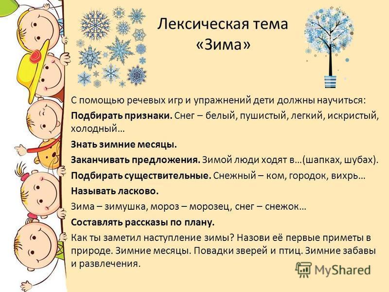 Лексическая тема «Зима» С помощью речевых игр и упражнений дети должны научиться: Подбирать признаки. Снег – белый, пушистый, легкий, искристый, холодный… Знать зимние месяцы. Заканчивать предложения. Зимой люди ходят в…(шапках, шубах). Подбирать сущ