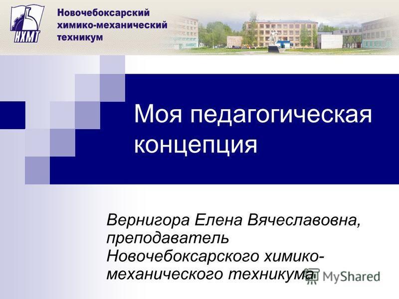 Моя педагогическая концепция Вернигора Елена Вячеславовна, преподаватель Новочебоксарского химико- механического техникума
