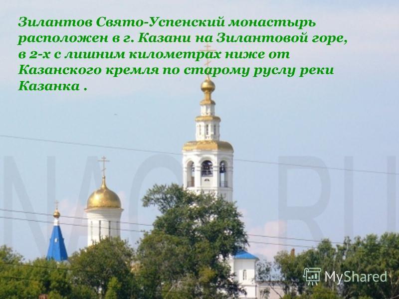 Зилантов Свято-Успенский монастырь расположен в г. Казани на Зилантовой горе, в 2-х с лишним километрах ниже от Казанского кремля по старому руслу реки Казанка.