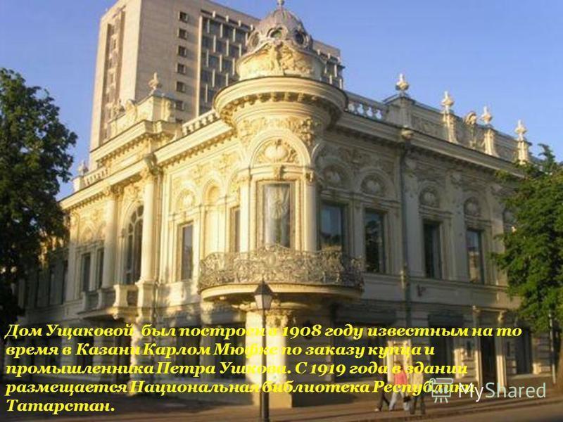 Дом Ущаковой был построен в 1908 году известным на то время в Казани Карлом Мюфке по заказу купца и промышленника Петра Ушкова. С 1919 года в здании размещается Национальная библиотека Республики Татарстан.