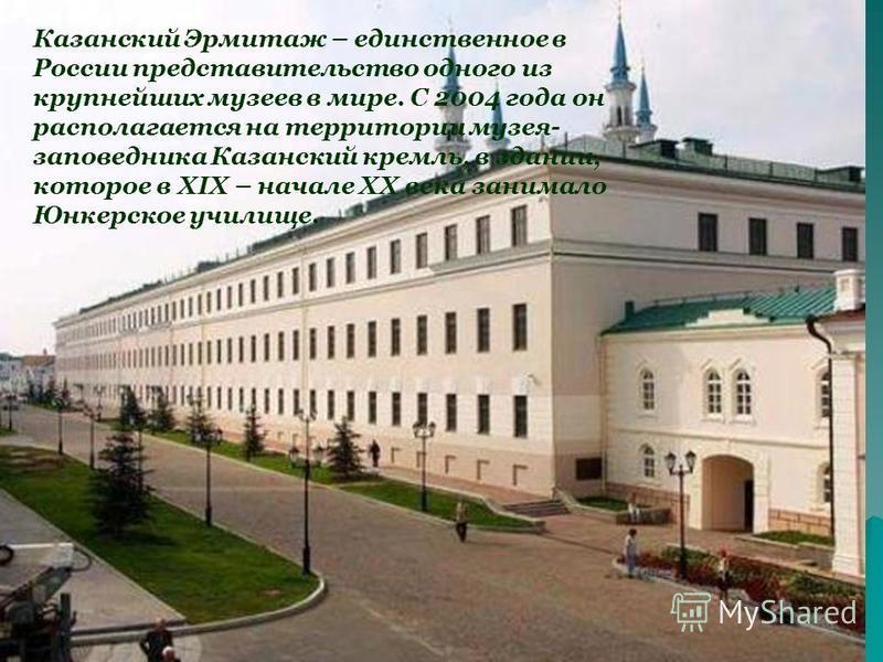 Казанский Эрмитаж – единственное в России представительство одного из крупнейших музеев в мире. С 2004 года он располагается на территории музея- заповедника Казанский кремль, в здании, которое в XIX – начале XX века занимало Юнкерское училище.