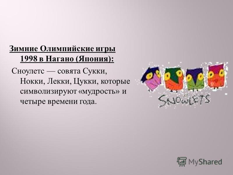 Зимние Олимпийские игры 1998 в Нагано ( Япония ): Сноулетс совята Сукки, Нокки, Лекки, Цукки, которые символизируют « мудрость » и четыре времени года.