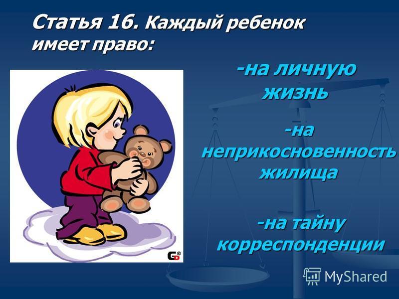 Статья 16. Каждый ребенок имеет право: -на личную жизнь -на неприкосновенность жилища -на тайну корреспонденции