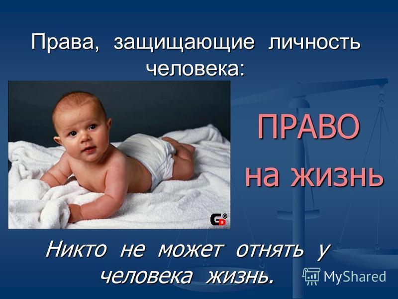 Права, защищающие личность человека: ПРАВО ПРАВО на жизнь на жизнь Никто не может отнять у человека жизнь.