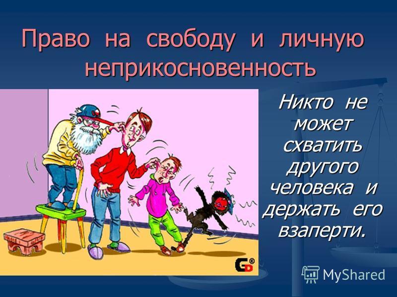 Право на свободу и личную неприкосновенность Никто не может схватить другого человека и держать его взаперти.