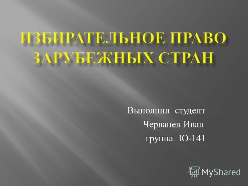 Выполнил студент Черванев Иван группа Ю -141