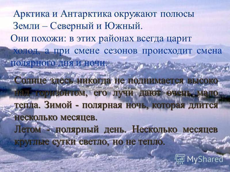 Арктика и Антарктика окружают полюсы Земли – Северный и Южный. Они похожи: в этих районах всегда царит холод, а при смене сезонов происходит смена полярного дня и ночи. Солнце здесь никогда не поднимается высоко над горизонтом, его лучи дают очень ма