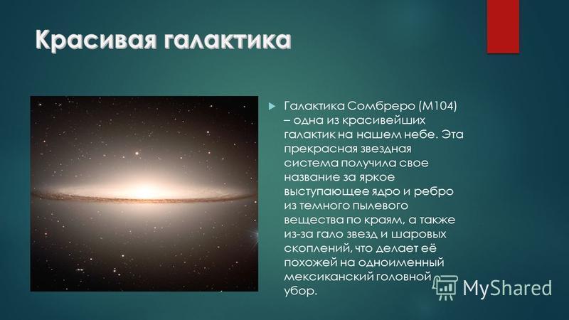 Галактика Сомбреро (M104) – одна из красивейших галактик на нашем небе. Эта прекрасная звездная система получила свое название за яркое выступающее ядро и ребро из темного пылевого вещества по краям, а также из-за гало звезд и шаровых скоплений, что