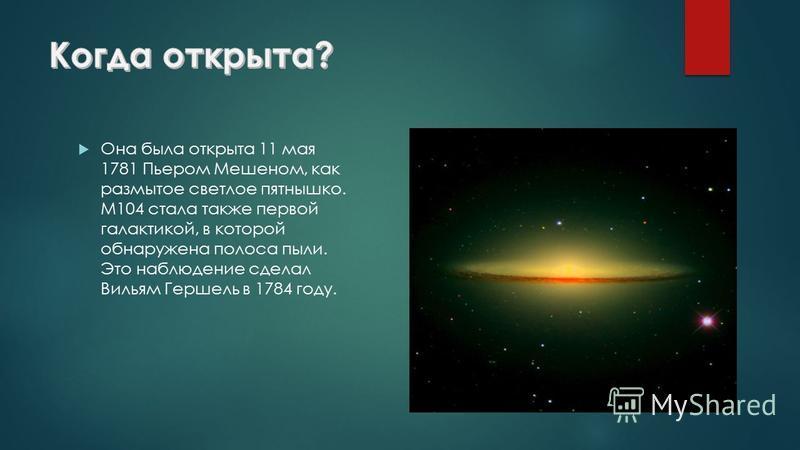 Она была открыта 11 мая 1781 Пьером Мешеном, как размытое светлое пятнышко. M104 стала также первой галактикой, в которой обнаружена полоса пыли. Это наблюдение сделал Вильям Гершель в 1784 году.
