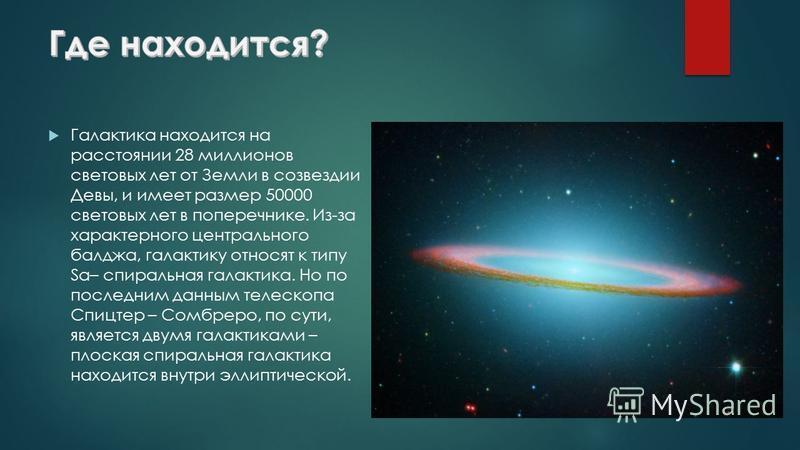 Галактика находится на расстоянии 28 миллионов световых лет от Земли в созвездии Девы, и имеет размер 50000 световых лет в поперечнике. Из-за характерного центрального балджа, галактику относят к типу Sa– спиральная галактика. Но по последним данным