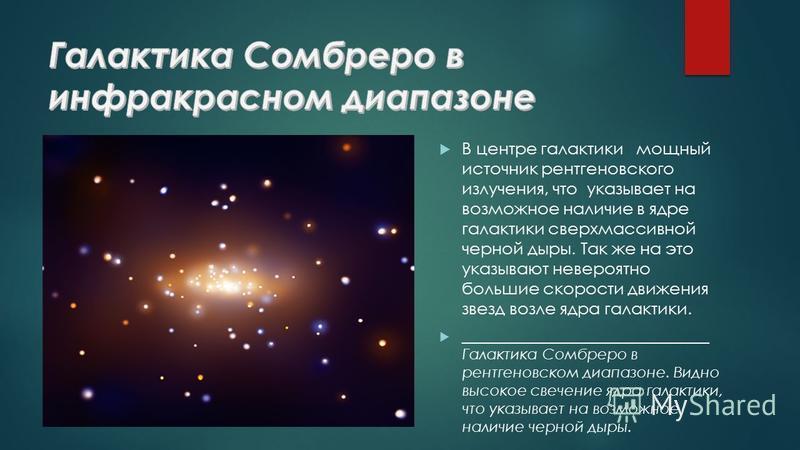 В центре галактики мощный источник рентгеновского излучения, что указывает на возможное наличие в ядре галактики сверхмассивной черной дыры. Так же на это указывают невероятно большие скорости движения звезд возле ядра галактики. ____________________