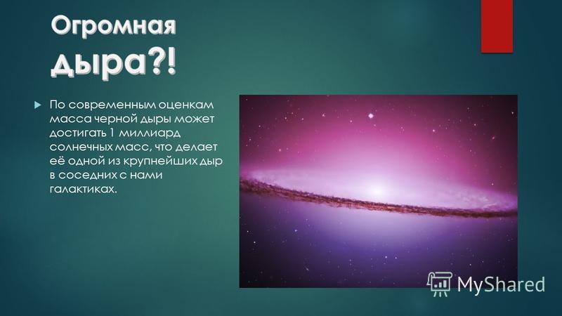 По современным оценкам масса черной дыры может достигать 1 миллиард солнечных масс, что делает её одной из крупнейших дыр в соседних с нами галактиках.