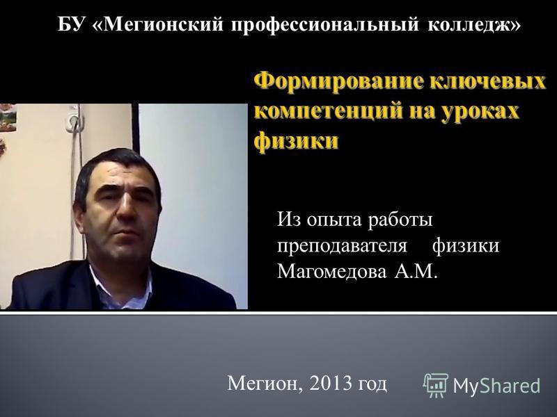 Из опыта работы преподавателя физики Магомедова А.М. БУ «Мегионский профессиональный колледж» Мегион, 2013 год