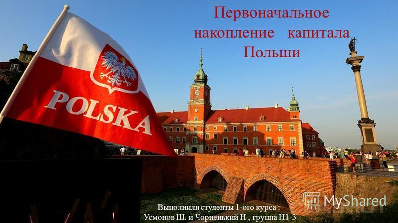 Первоначальное накопление капитала Польши Выполнили студенты 1-ого курса : Усмонов Ш. и Чорненький Н, группа Н1-3
