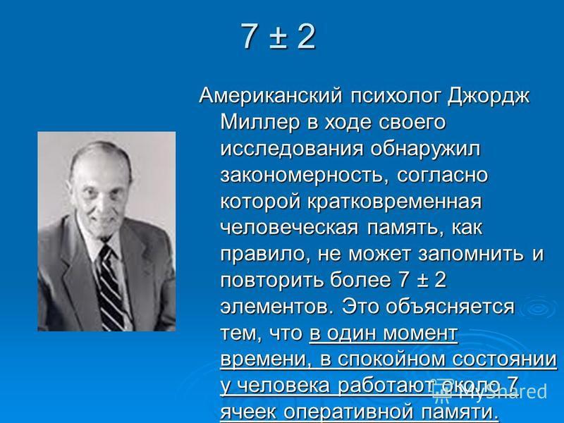 7 ± 2 Американский психолог Джордж Миллер в ходе своего исследования обнаружил закономерность, согласно которой кратковременная человеческая память, как правило, не может запомнить и повторить более 7 ± 2 элементов. Это объясняется тем, что в один мо