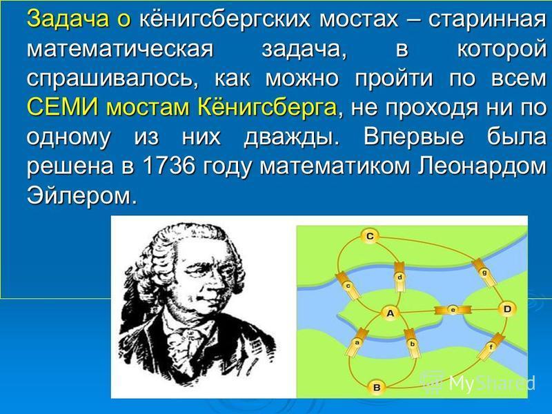Задача о кёнигсбергских мостах – старинная математическая задача, в которой спрашивалось, как можно пройти по всем СЕМИ мостам Кёнигсберга, не проходя ни по одному из них дважды. Впервые была решена в 1736 году математиком Леонардом Эйлером.
