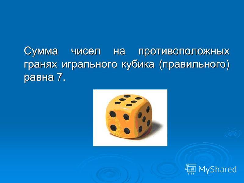 Сумма чисел на противоположных гранях игрального кубика (правильного) равна 7.