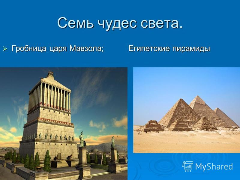 Семь чудес света. Гробница царя Мавзола; Египетские пирамиды Гробница царя Мавзола; Египетские пирамиды