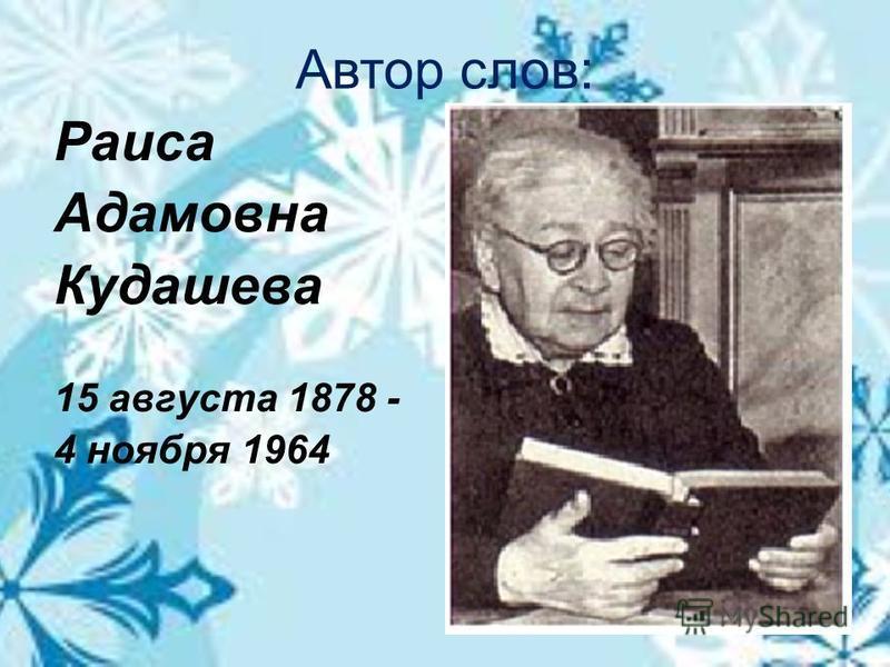 Автор слов: Раиса Адамовна Кудашева 15 августа 1878 - 4 ноября 1964