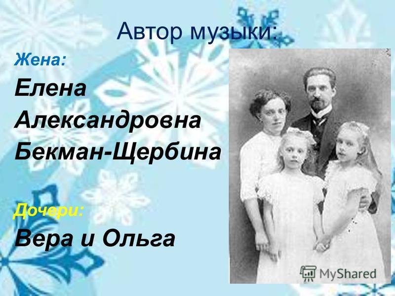 Автор музыки: Жена: Елена Александровна Бекман-Щербина Дочери: Вера и Ольга