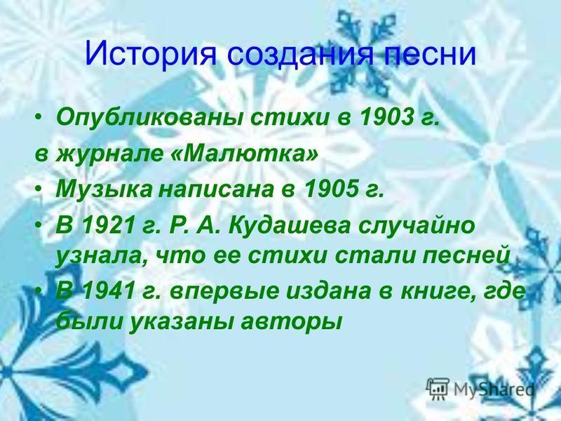 История создания песни Опубликованы стихи в 1903 г. в журнале «Малютка» Музыка написана в 1905 г. В 1921 г. Р. А. Кудашева случайно узнала, что ее стихи стали песней В 1941 г. впервые издана в книге, где были указаны авторы