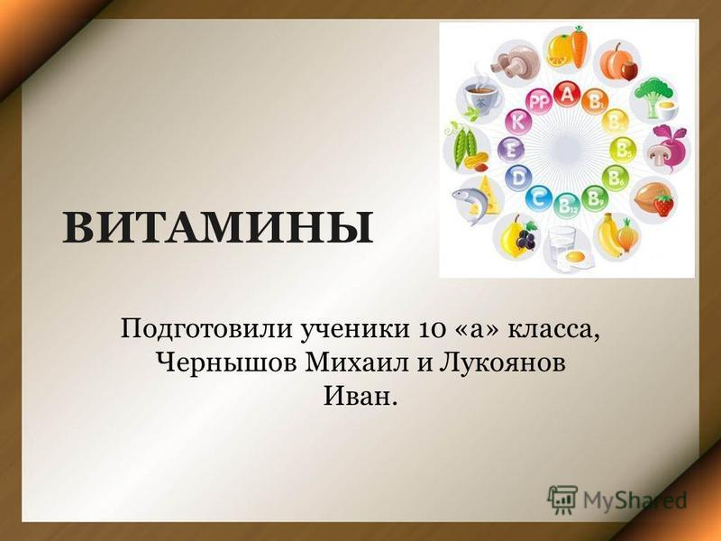 ВИТАМИНЫ Подготовили ученики 10 «а» класса, Чернышов Михаил и Лукоянов Иван.