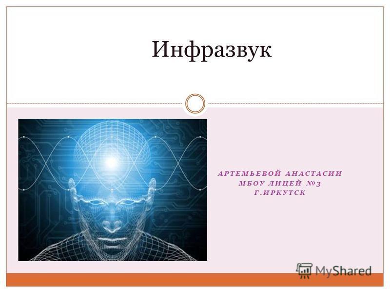 АРТЕМЬЕВОЙ АНАСТАСИИ МБОУ ЛИЦЕЙ 3 Г.ИРКУТСК Инфразвук
