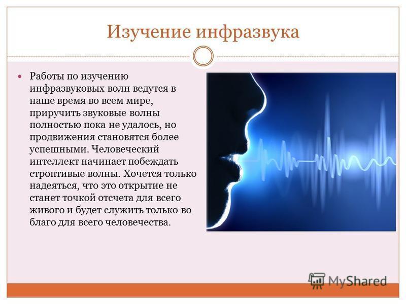 Изучение инфразвука Работы по изучению инфразвуковых волн ведутся в наше время во всем мире, приручить звуковые волны полностью пока не удалось, но продвижения становятся более успешными. Человеческий интеллект начинает побеждать строптивые волны. Хо
